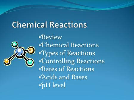 Review Chemical Reactions Types of Reactions Controlling Reactions Rates of Reactions Acids and Bases pH level.