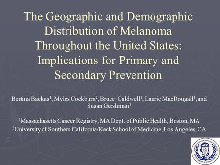 The Geographic and Demographic Distribution of Melanoma Throughout the United States: Implications for Primary and Secondary Prevention Bertina Backus.