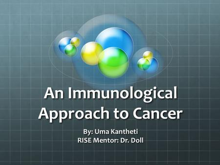 An Immunological Approach to Cancer By: Uma Kantheti RISE Mentor: Dr. Doll.