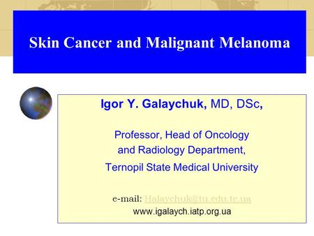 Skin Cancer and Malignant Melanoma Igor Y. Galaychuk, MD, DSc, Professor, Head of Oncology and Radiology Department, Ternopil State Medical University.