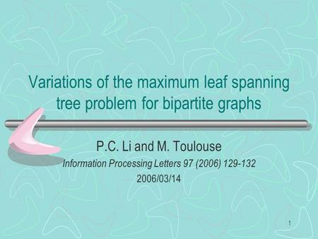 1 Variations of the maximum leaf spanning tree problem for bipartite graphs P.C. Li and M. Toulouse Information Processing Letters 97 (2006) 129-132 2006/03/14.