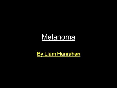 Melanoma By Liam Hanrahan. What is Melanoma? Melanoma is the fourth most common cancer, usually appearing as a pigmented skin lesion. Australia has the.