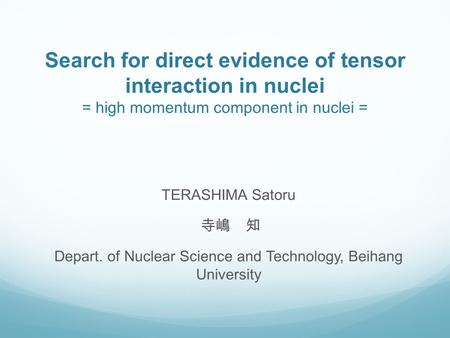Search for direct evidence of tensor interaction in nuclei = high momentum component in nuclei = TERASHIMA Satoru 寺嶋 知 Depart. of Nuclear Science and Technology,