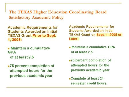 The TEXAS Higher Education Coordinating Board Satisfactory Academic Policy Academic Requirements for Students Awarded an Initial TEXAS Grant Prior to Sept.