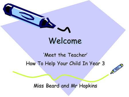 Welcome Welcome 'Meet the Teacher' How To Help Your Child In Year 3 Miss Beard and Mr Hopkins.