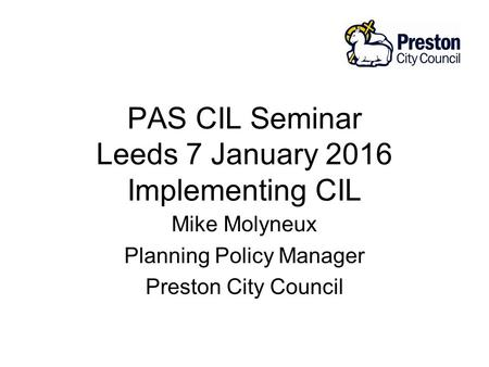 PAS CIL Seminar Leeds 7 January 2016 Implementing CIL Mike Molyneux Planning Policy Manager Preston City Council.