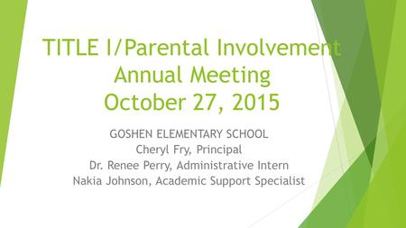 TITLE I/Parental Involvement Annual Meeting October 27, 2015 GOSHEN ELEMENTARY SCHOOL Cheryl Fry, Principal Dr. Renee Perry, Administrative Intern Nakia.