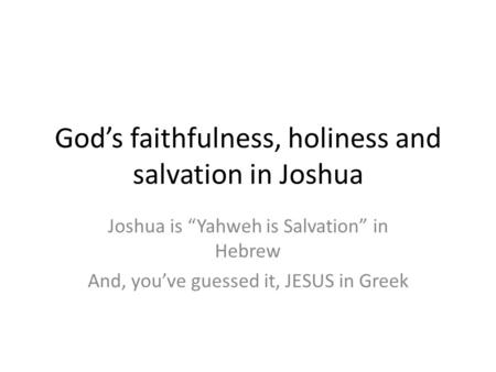 "God's faithfulness, holiness and salvation in Joshua Joshua is ""Yahweh is Salvation"" in Hebrew And, you've guessed it, JESUS in Greek."