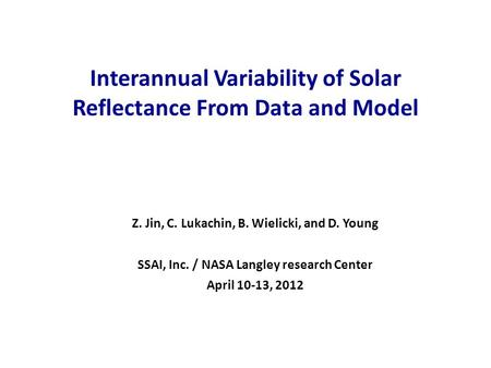 Interannual Variability of Solar Reflectance From Data and Model Z. Jin, C. Lukachin, B. Wielicki, and D. Young SSAI, Inc. / NASA Langley research Center.