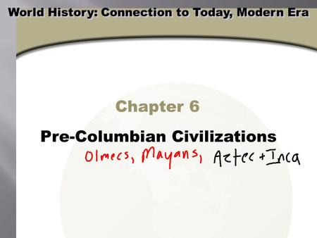 Chapter 6 Pre-Columbian Civilizations World History: Connection to Today, Modern Era.