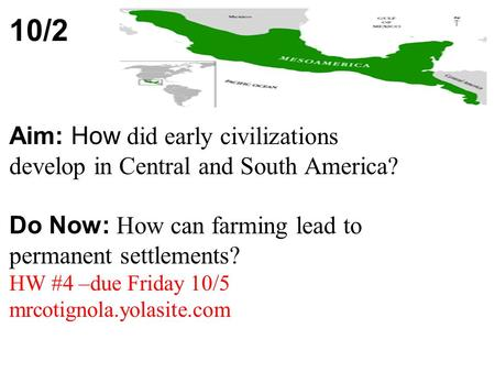 10/2 Aim: How did early civilizations develop in Central and South America? Do Now: How can farming lead to permanent settlements? HW #4 –due Friday 10/5.
