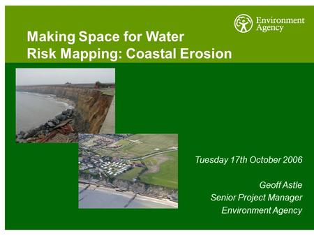 Making Space for Water Risk Mapping: Coastal Erosion Tuesday 17th October 2006 Geoff Astle Senior Project Manager Environment Agency.