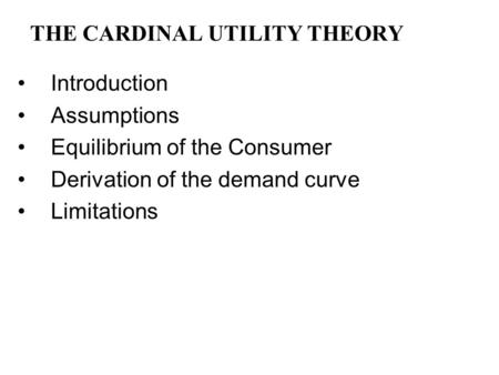 THE CARDINAL UTILITY THEORY Introduction Assumptions Equilibrium of the Consumer Derivation of the demand curve Limitations.