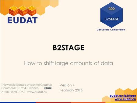 Get Data to Computation eudat.eu/b2stage www.eudat.eu B2STAGE How to shift large amounts of data Version 4 February 2016 This work is licensed under the.