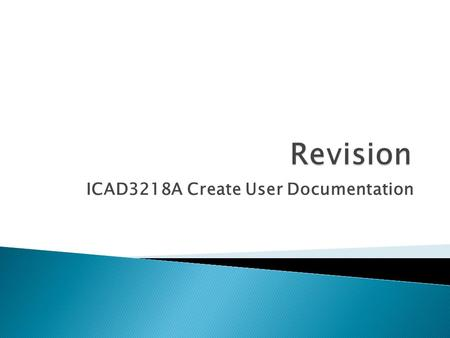 ICAD3218A Create User Documentation.  Before starting to create any user documentation ask 'What is the documentation going to be used for?'.  When.