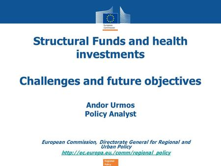 Regional Policy Structural Funds and health investments Challenges and future objectives Andor Urmos Policy Analyst European Commission, Directorate General.