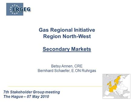 7th Stakeholder Group meeting The Hague – 07 May 2010 Gas Regional Initiative Region North-West Secondary Markets Betsy Annen, CRE Bernhard Schaefer, E.ON.