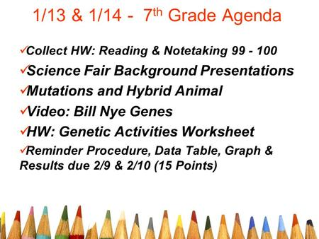 1/13 & 1/14 - 7 th Grade Agenda Collect HW: Reading & Notetaking 99 - 100 Science Fair Background Presentations Mutations and Hybrid Animal Video: Bill.