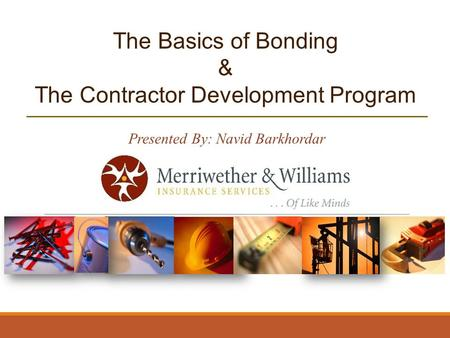 The Basics of Bonding & The Contractor Development Program Presented By: Navid Barkhordar.
