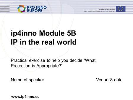 Www.ip4inno.eu ip4inno Module 5B IP in the real world Practical exercise to help you decide 'What Protection is Appropriate?' Name of speakerVenue & date.