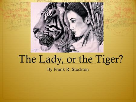 The Lady, or the Tiger? By Frank R. Stockton. Choices  List 3 choices you've had to make in life (serious ones). What was the effect of each?  Which.