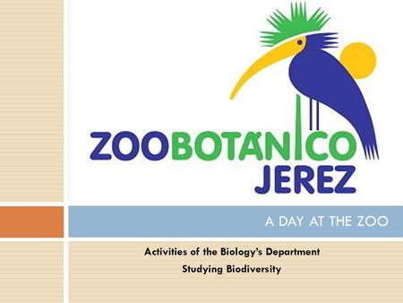 Activities of the Biology's Department Studying Biodiversity A DAY AT THE ZOO.