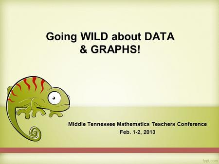 Going WILD about DATA & GRAPHS! Middle Tennessee Mathematics Teachers Conference Feb. 1-2, 2013.