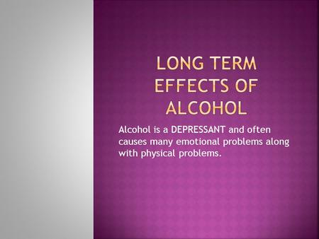 Alcohol is a DEPRESSANT and often causes many emotional problems along with physical problems.
