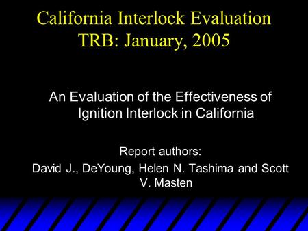 California Interlock Evaluation TRB: January, 2005 An Evaluation of the Effectiveness of Ignition Interlock in California Report authors: David J., DeYoung,
