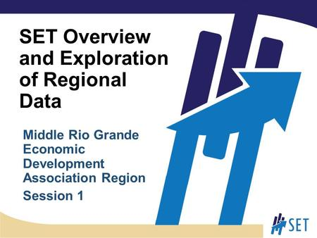 SET Overview and Exploration of Regional Data Middle Rio Grande Economic Development Association Region Session 1.
