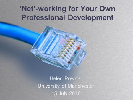 'Net'-working for Your Own Professional Development Helen Pownall University of Manchester 15 July 2010.