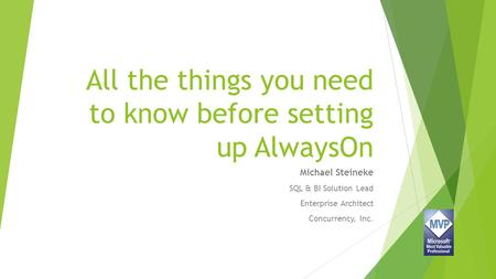 All the things you need to know before setting up AlwaysOn Michael Steineke SQL & BI Solution Lead Enterprise Architect Concurrency, Inc.
