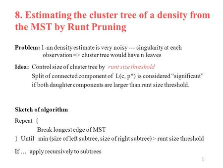 1 8. Estimating the cluster tree of a density from the MST by Runt Pruning Problem: 1-nn density estimate is very noisy --- singularity at each observation.