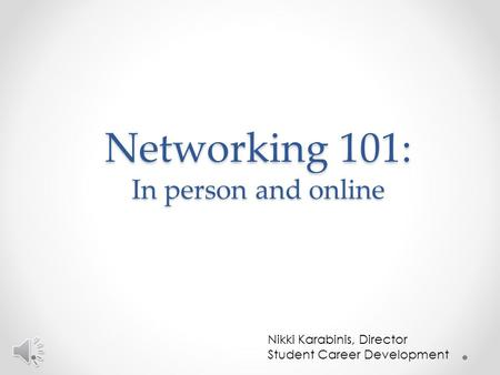 Networking 101: In person and online Nikki Karabinis, Director Student Career Development.