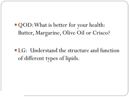 AP Biology QOD: What is better for your health: Butter, Margarine, Olive Oil or Crisco? LG: Understand the structure and function of different types of.
