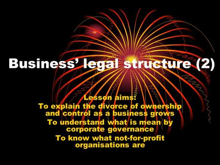 Business' legal structure (2) Lesson aims: To explain the divorce of ownership and control as a business grows To understand what is mean by corporate.