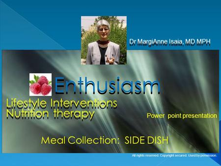 Lifestyle Interventions Dr MargiAnne Isaia, MD MPH Enthusiasm Meal Collection: SIDE DISH Power point presentation All rights reserved. Copyright secured.