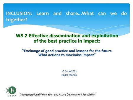 INCLUSION: Learn and share...What can we do together? 10 June 2011 Pedro Afonso Intergenerational Valorisation and Active Development Association WS 2.