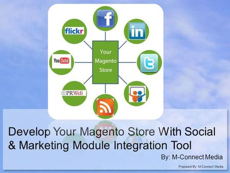 Develop Your Magento Store With Social & Marketing Module Integration Tool By: M-Connect Media Prepared By: M-Connect Media.