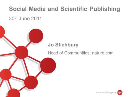Social Media and Scientific Publishing 30 th June 2011 Jo Stichbury Head of Communities, nature.com.