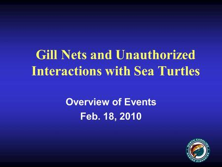 Gill Nets and Unauthorized Interactions with Sea Turtles Overview of Events Feb. 18, 2010.