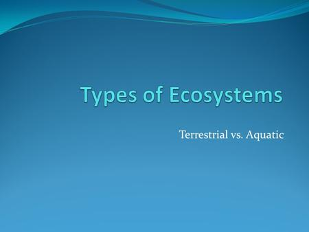 Terrestrial vs. Aquatic. What are terrestrial ecosystems? Land-based ecosystems include forests and grasslands.
