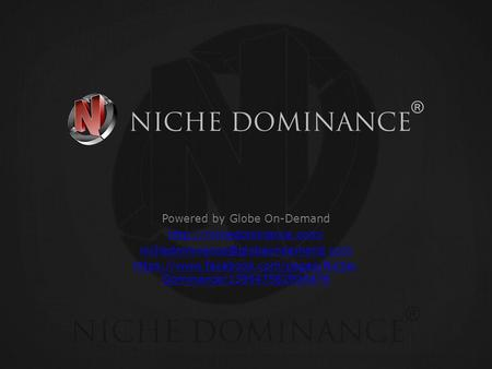 Powered by Globe On-Demand  https://www.facebook.com/pages/Niche- Dominance/139547582906476.