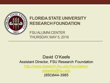 FLORIDA STATE UNIVERSITY RESEARCH FOUNDATION FSU ALUMNI CENTER THURSDAY, MAY 5, 2016 David O'Keefe Assistant Director, FSU Research Foundation
