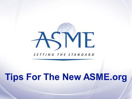Tips For The New ASME.org. Build an online community by adding interactive features to ASME.org and give engineers and others additional reasons to be.