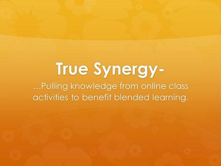 True Synergy- …Pulling knowledge from online class activities to benefit blended learning.