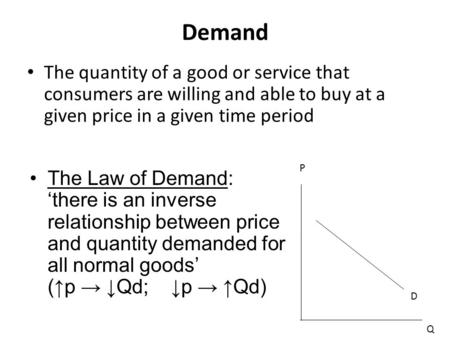 Demand The quantity of a good or service that consumers are willing and able to buy at a given price in a given time period The Law of Demand: 'there is.