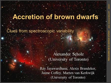 Accretion of brown dwarfs Alexander Scholz (University of Toronto) Ray Jayawardhana, Alexis Brandeker, Jaime Coffey, Marten van Kerkwijk (University of.