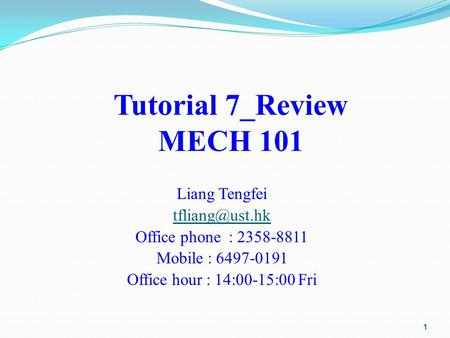 Tutorial 7_Review MECH 101 Liang Tengfei Office phone : 2358-8811 Mobile : 6497-0191 Office hour : 14:00-15:00 Fri 1.