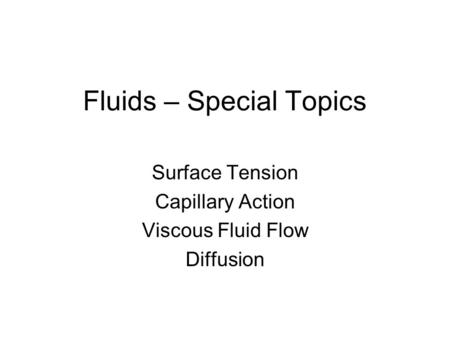Fluids – Special Topics Surface Tension Capillary Action Viscous Fluid Flow Diffusion.